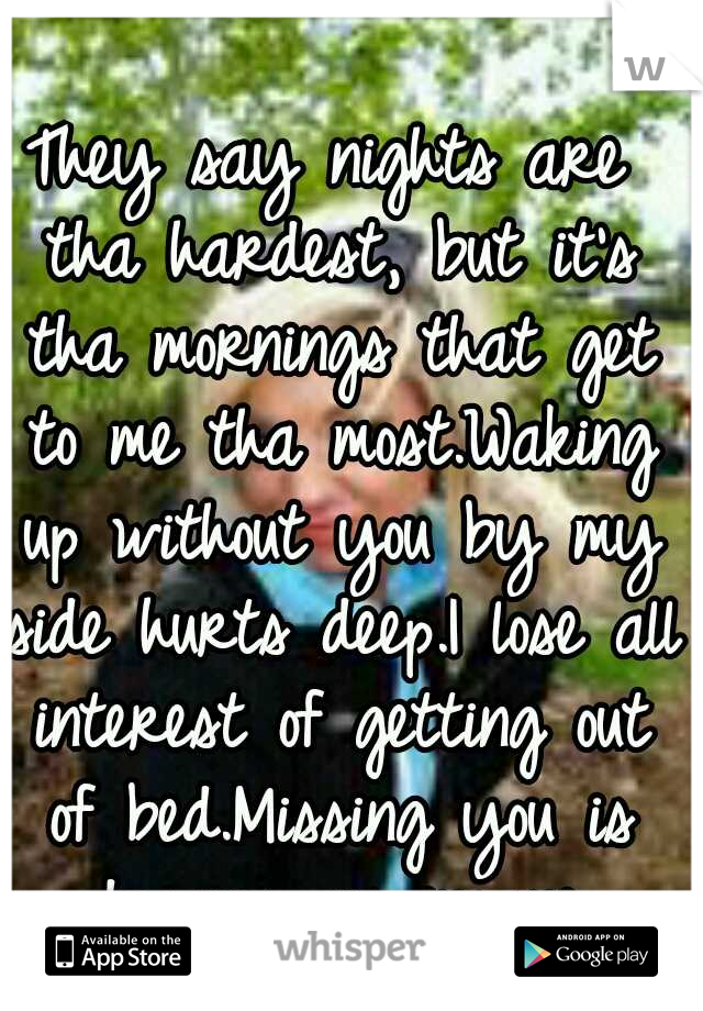 They say nights are tha hardest, but it's tha mornings that get to me tha most.Waking up without you by my side hurts deep.I lose all interest of getting out of bed.Missing you is driving me insane.
