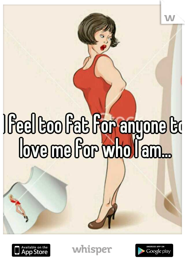 I feel too fat for anyone to love me for who I am...
