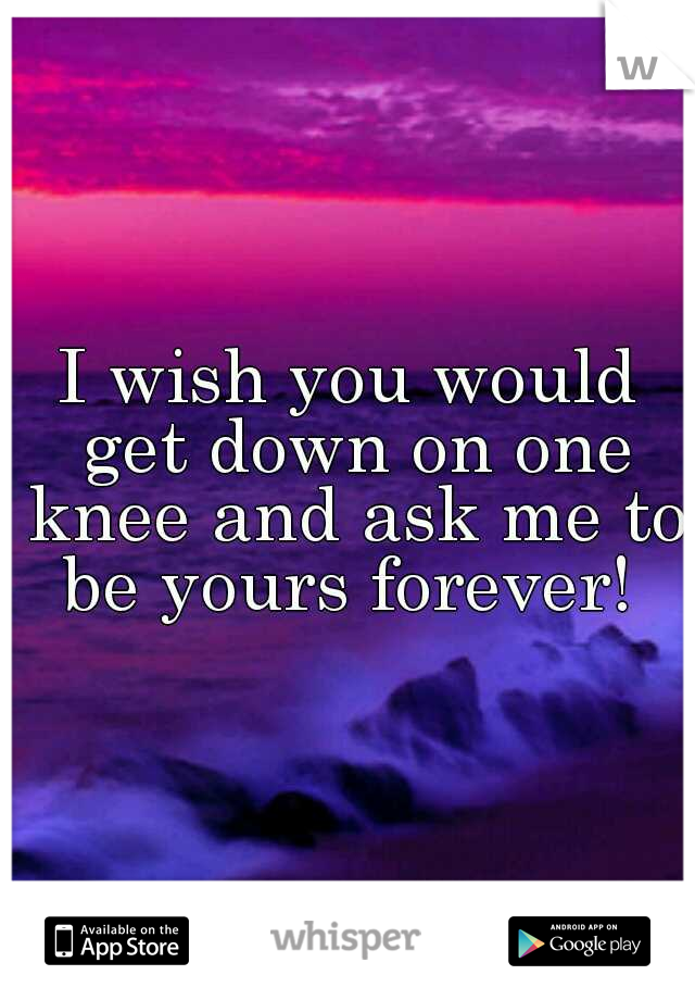 I wish you would get down on one knee and ask me to be yours forever!