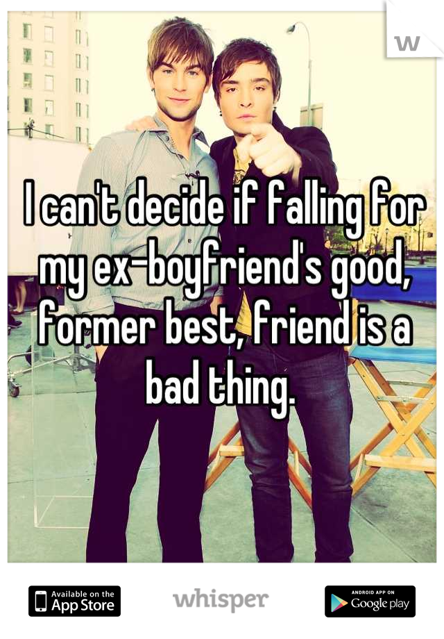 I can't decide if falling for my ex-boyfriend's good, former best, friend is a bad thing.