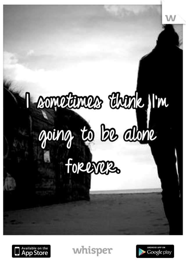 I sometimes think I'm going to be alone forever.