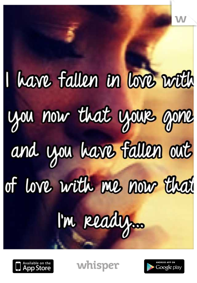 I have fallen in love with you now that your gone and you have fallen out of love with me now that I'm ready...