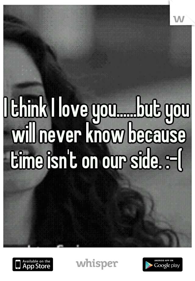I think I love you......but you will never know because time isn't on our side. :-(