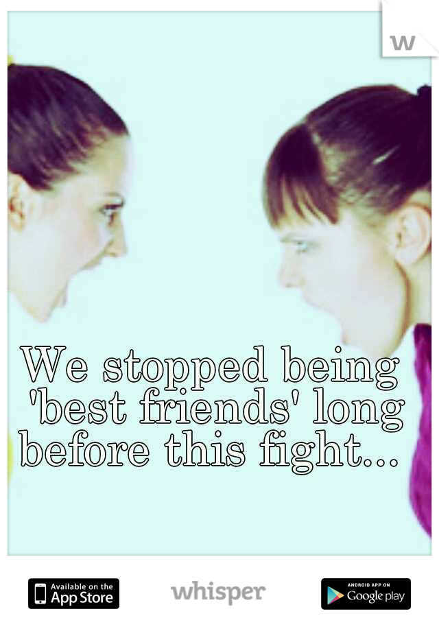 We stopped being 'best friends' long before this fight...