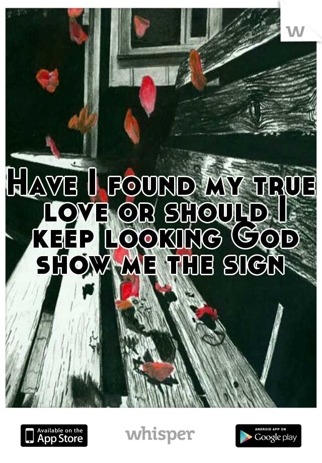Have I found my true love or should I keep looking God show me the sign