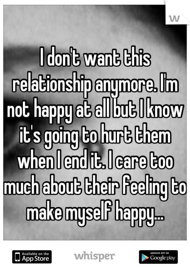 I don't want this relationship anymore. I'm not happy at all but I know it's going to hurt them when I end it. I care too much about their feeling to make myself happy...