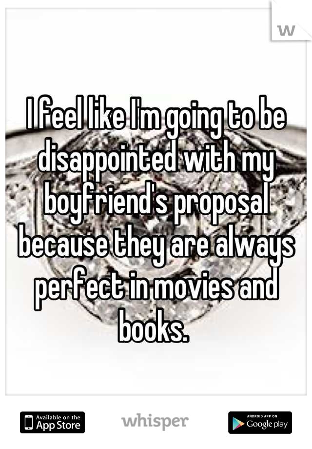 I feel like I'm going to be disappointed with my boyfriend's proposal because they are always perfect in movies and books.