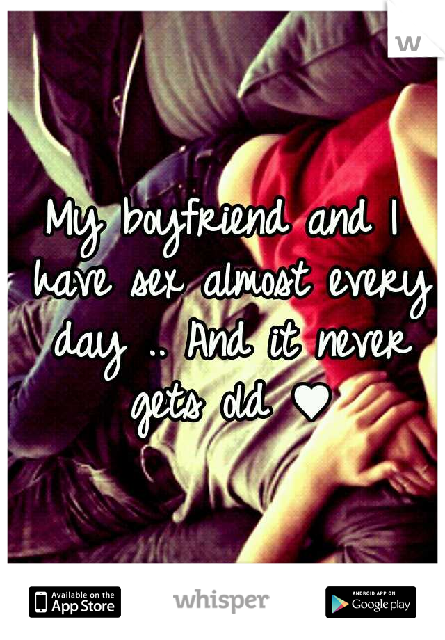 My boyfriend and I have sex almost every day .. And it never gets old ♥