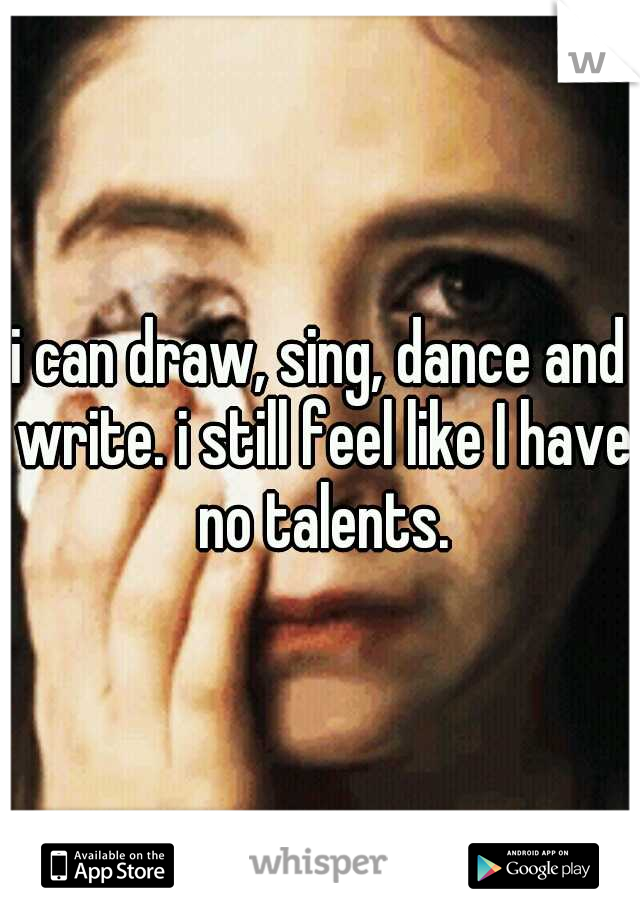 i can draw, sing, dance and write. i still feel like I have no talents.