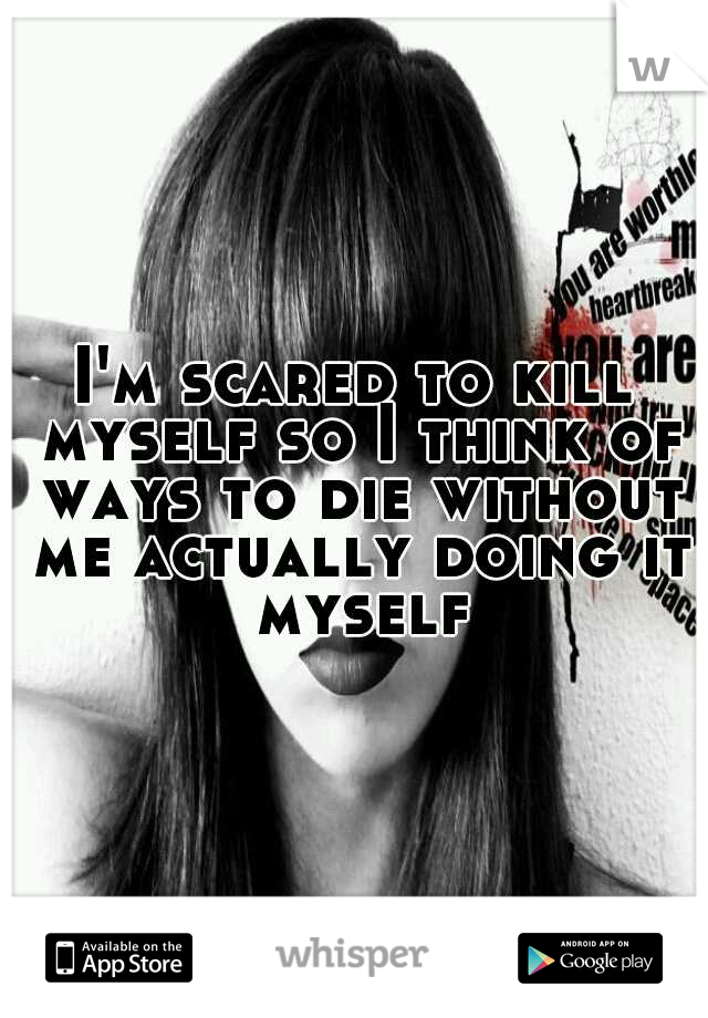 I'm scared to kill myself so I think of ways to die without me actually doing it myself