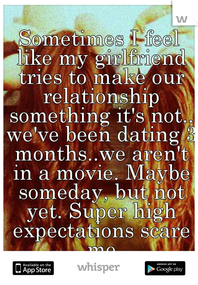 Sometimes I feel like my girlfriend tries to make our relationship something it's not.. we've been dating 3 months..we aren't in a movie. Maybe someday, but not yet. Super high expectations scare me