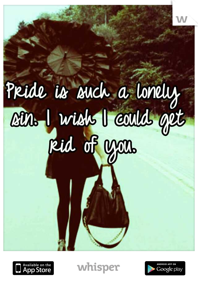 Pride is such a lonely sin. I wish I could get rid of you.