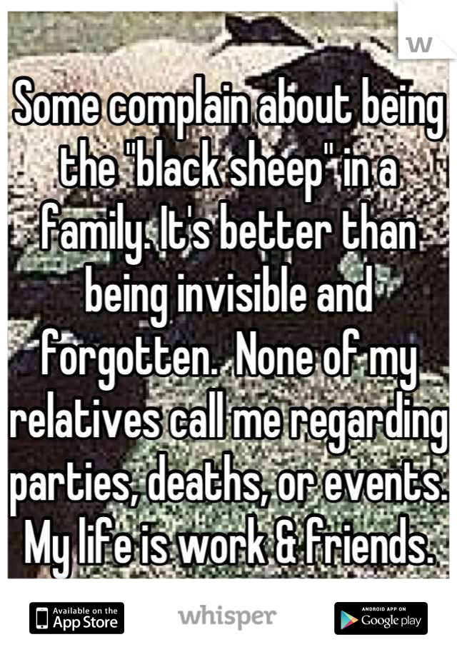 "Some complain about being the ""black sheep"" in a family. It's better than being invisible and forgotten.  None of my relatives call me regarding parties, deaths, or events. My life is work & friends."