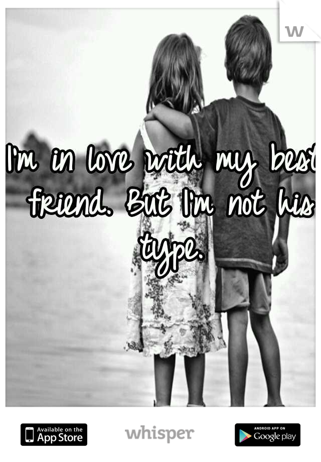 I'm in love with my best friend. But I'm not his type.