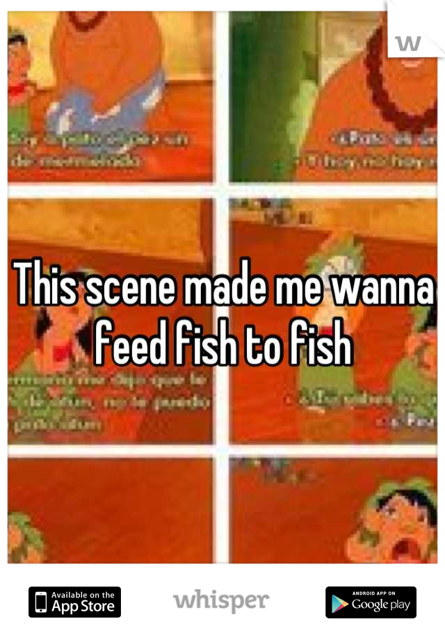 This scene made me wanna feed fish to fish
