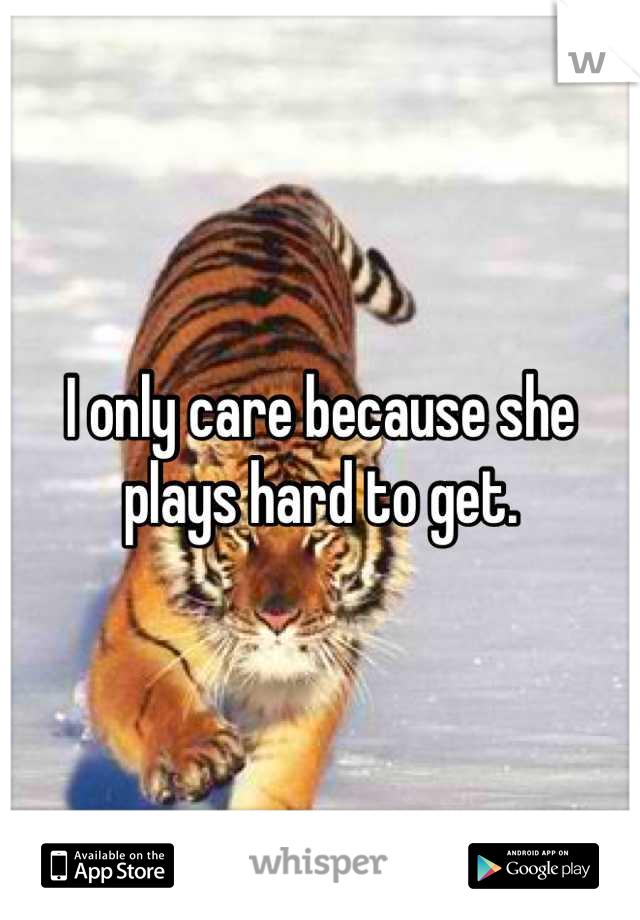 I only care because she plays hard to get.