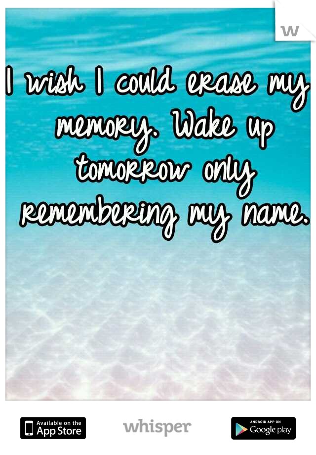 I wish I could erase my memory. Wake up tomorrow only remembering my name.