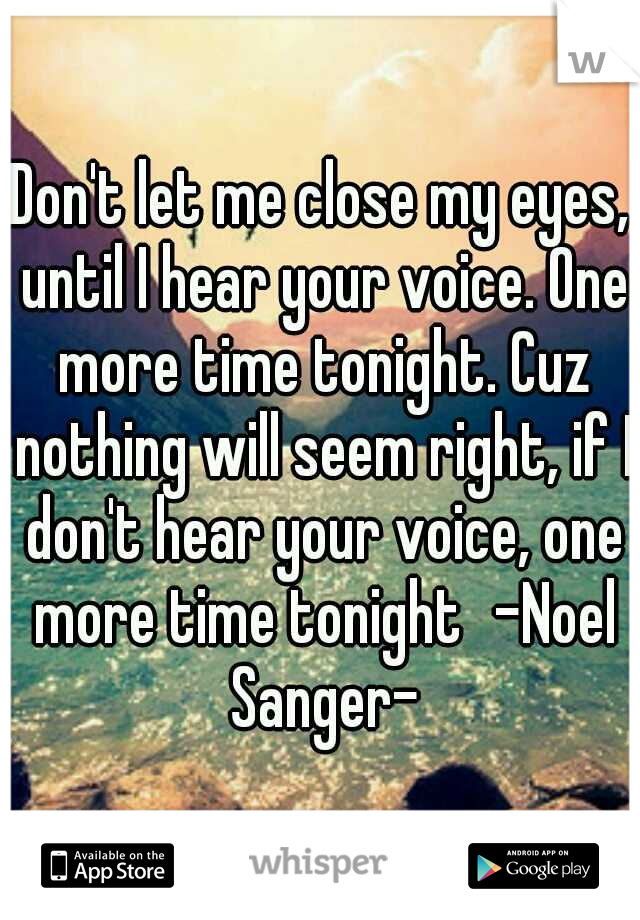 Don't let me close my eyes, until I hear your voice. One more time tonight. Cuz nothing will seem right, if I don't hear your voice, one more time tonight -Noel Sanger-