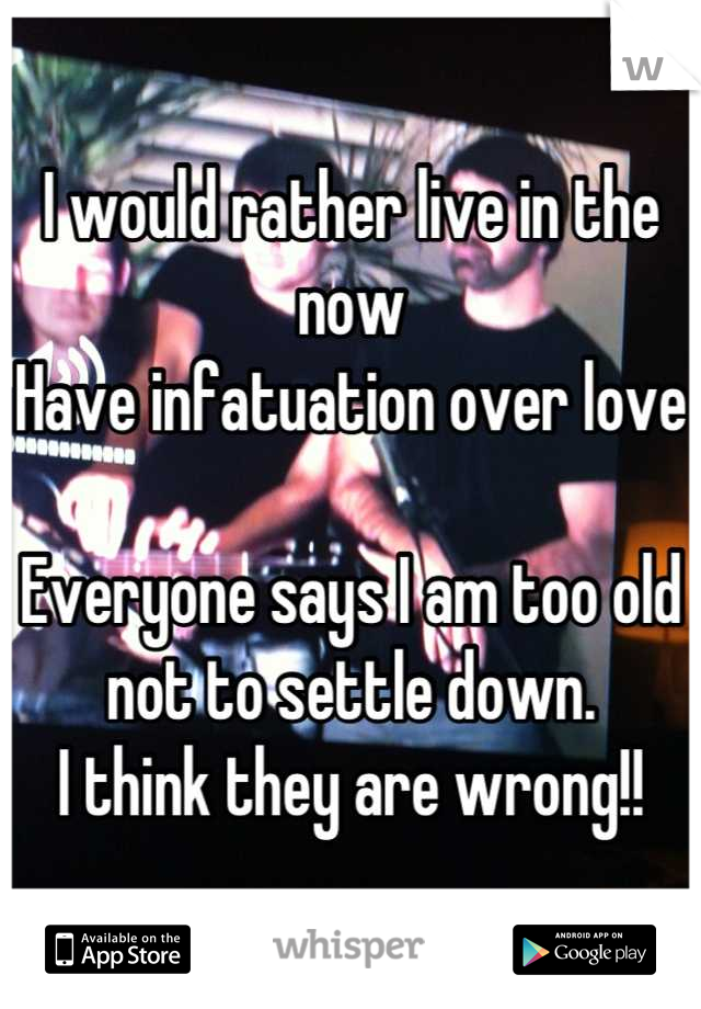 I would rather live in the now Have infatuation over love  Everyone says I am too old not to settle down. I think they are wrong!!