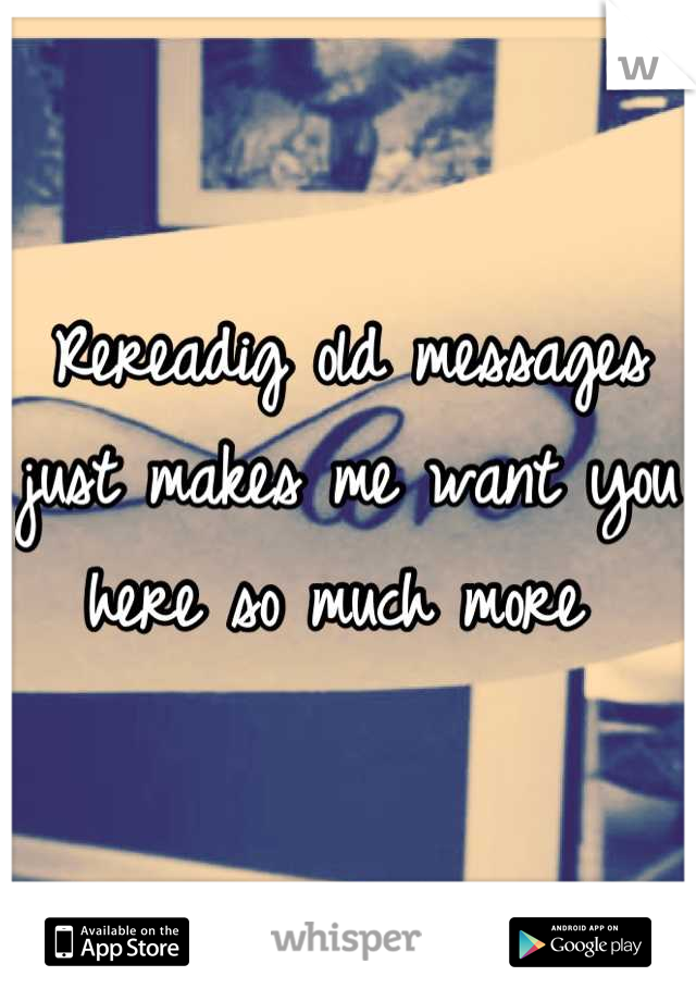 Rereadig old messages just makes me want you here so much more