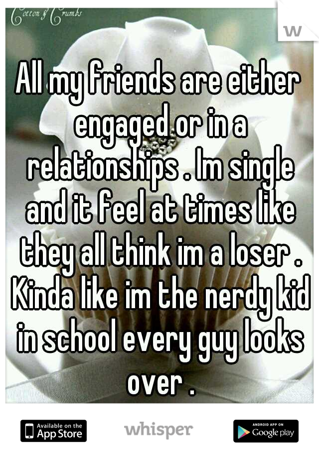 All my friends are either engaged or in a relationships . Im single and it feel at times like they all think im a loser . Kinda like im the nerdy kid in school every guy looks over .