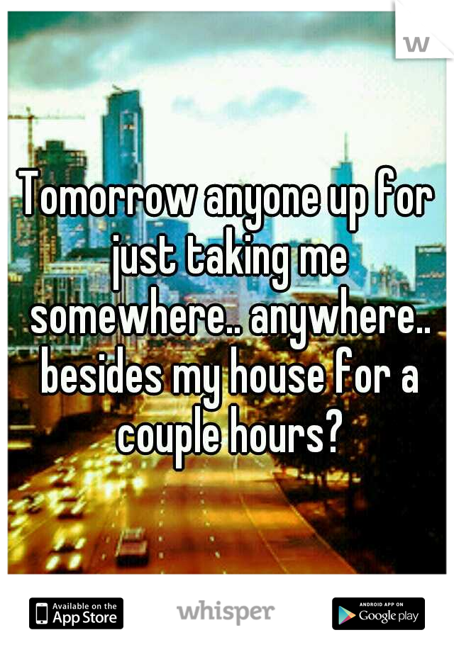 Tomorrow anyone up for just taking me somewhere.. anywhere.. besides my house for a couple hours?