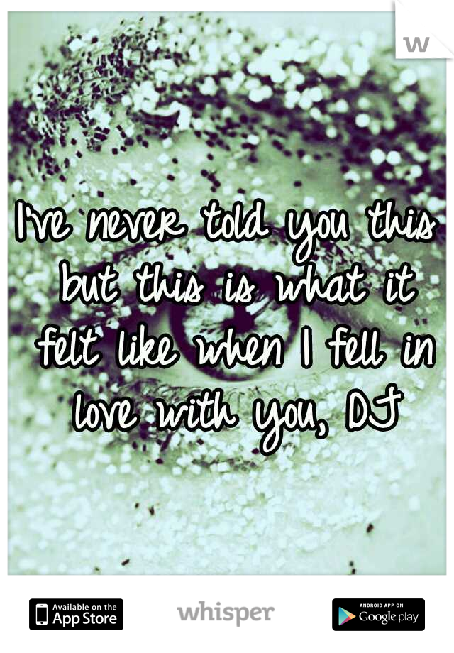 I've never told you this but this is what it felt like when I fell in love with you, DJ