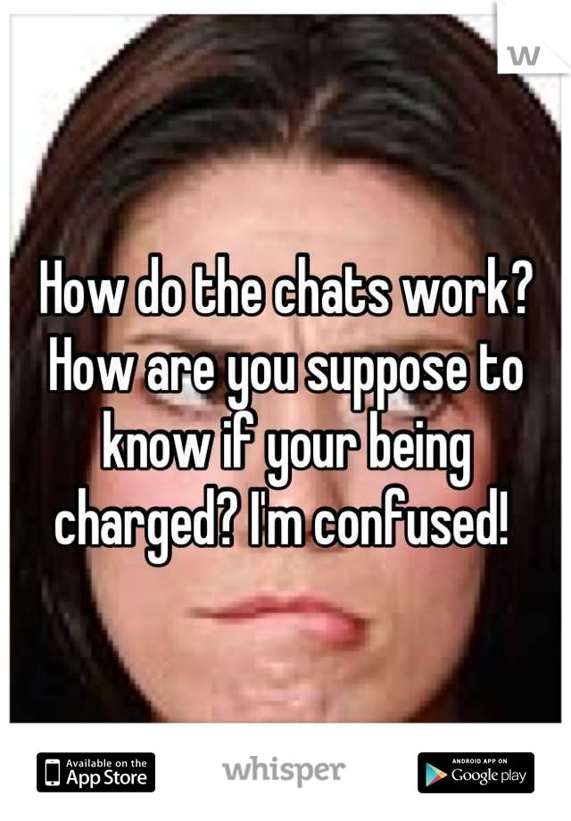 How do the chats work? How are you suppose to know if your being charged? I'm confused!