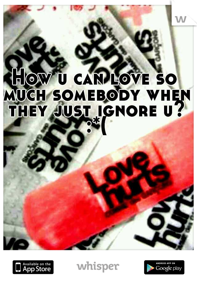 How u can love so much somebody when they just ignore u? :*(
