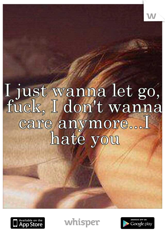 I just wanna let go, fuck, I don't wanna care anymore...I hate you