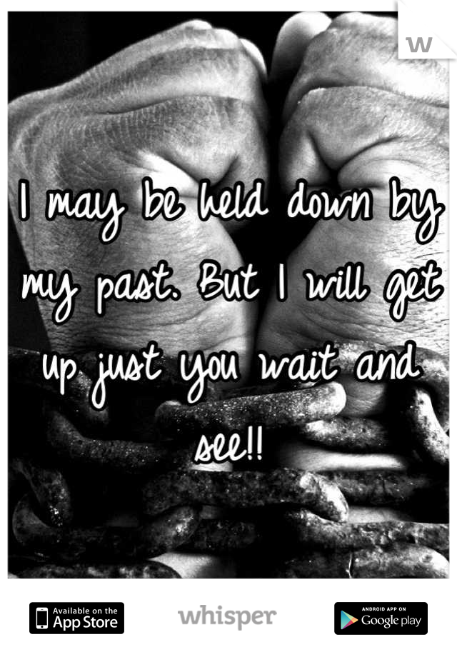 I may be held down by my past. But I will get up just you wait and see!!
