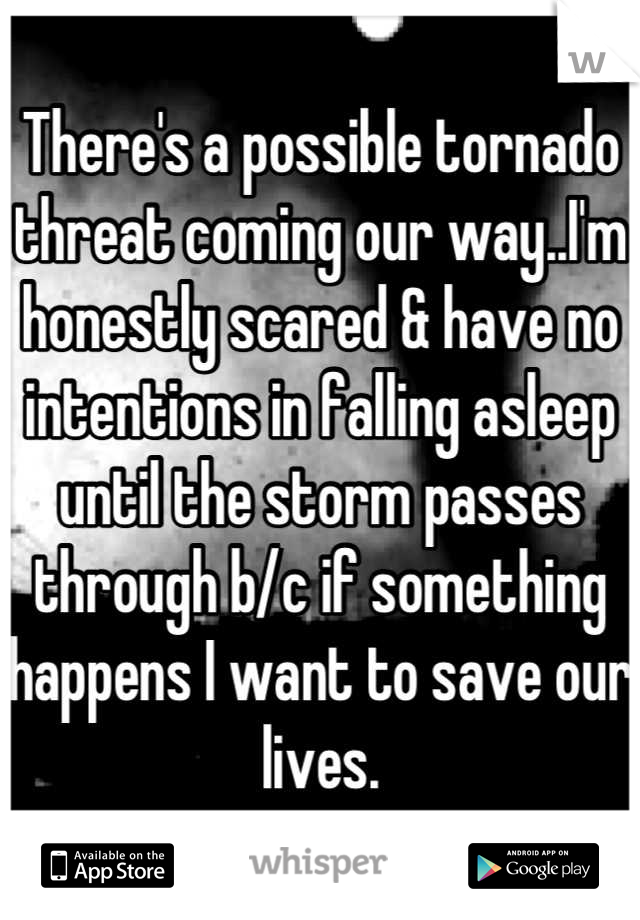 There's a possible tornado threat coming our way..I'm honestly scared & have no intentions in falling asleep until the storm passes through b/c if something happens I want to save our lives.