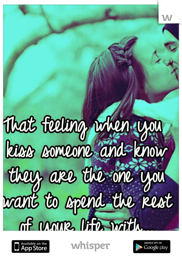 That feeling when you kiss someone and know they are the one you want to spend the rest of your life with...