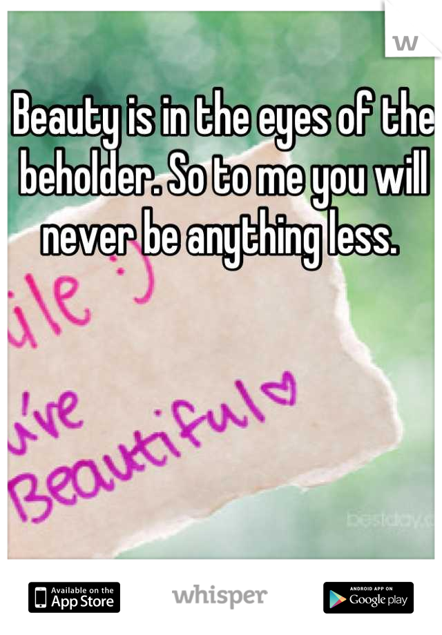 Beauty is in the eyes of the beholder. So to me you will never be anything less.
