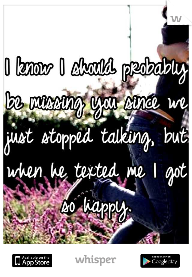 I know I should probably be missing you since we just stopped talking, but when he texted me I got so happy.