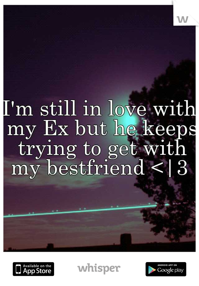 I'm still in love with my Ex but he keeps trying to get with my bestfriend <|3