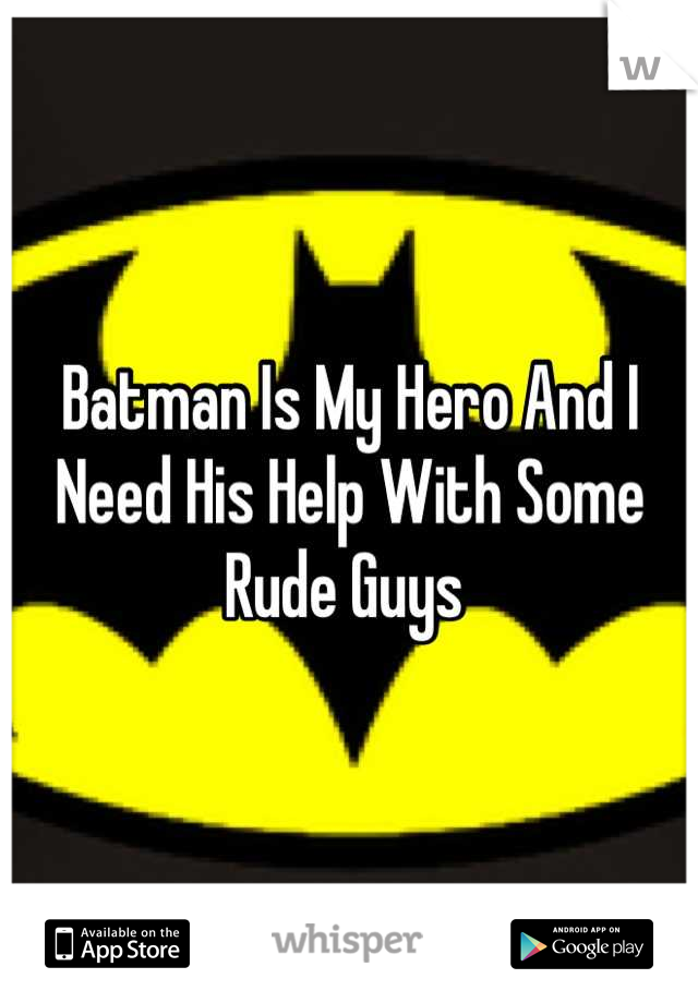 Batman Is My Hero And I Need His Help With Some Rude Guys