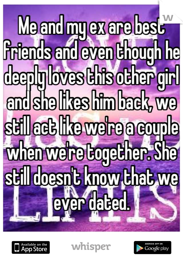 Me and my ex are best friends and even though he deeply loves this other girl and she likes him back, we still act like we're a couple when we're together. She still doesn't know that we ever dated.