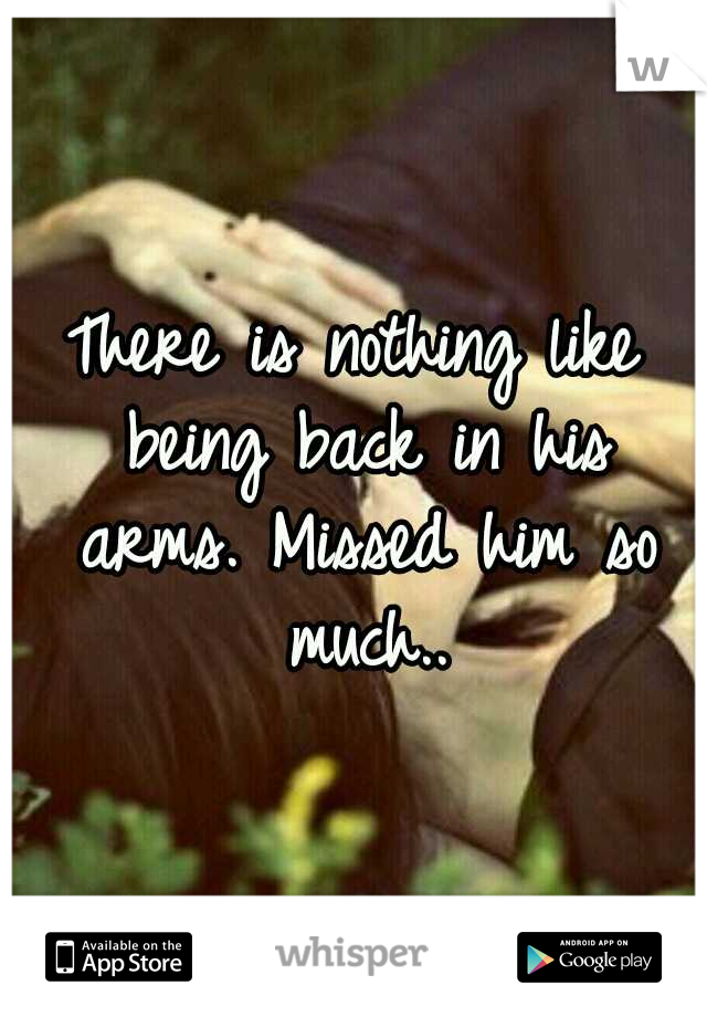 There is nothing like being back in his arms. Missed him so much..