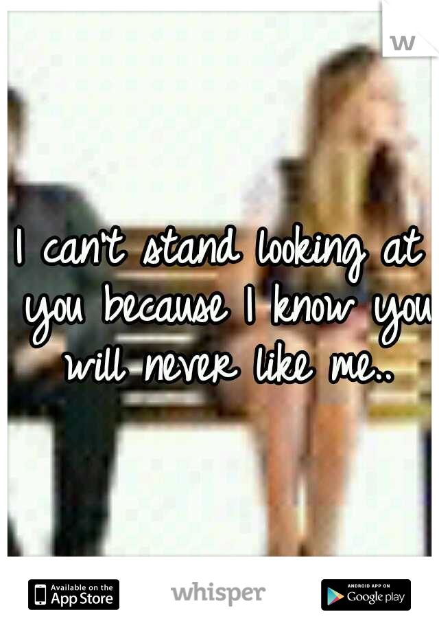 I can't stand looking at you because I know you will never like me..