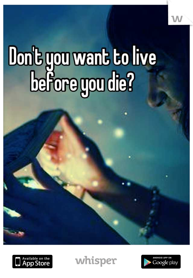 Don't you want to live before you die?