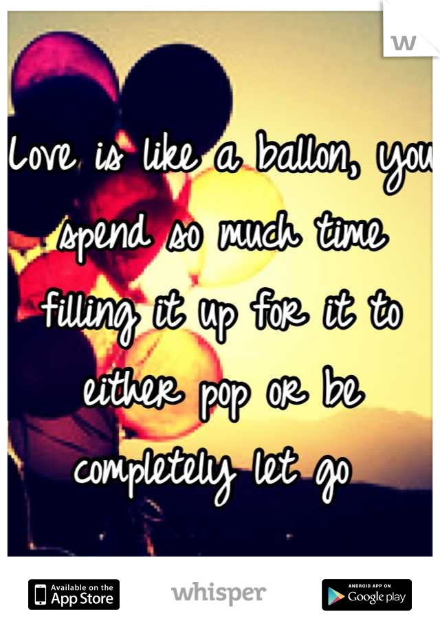 Love is like a ballon, you spend so much time filling it up for it to either pop or be completely let go
