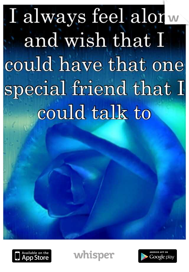 I always feel alone and wish that I could have that one special friend that I could talk to