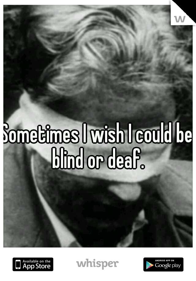 Sometimes I wish I could be blind or deaf.