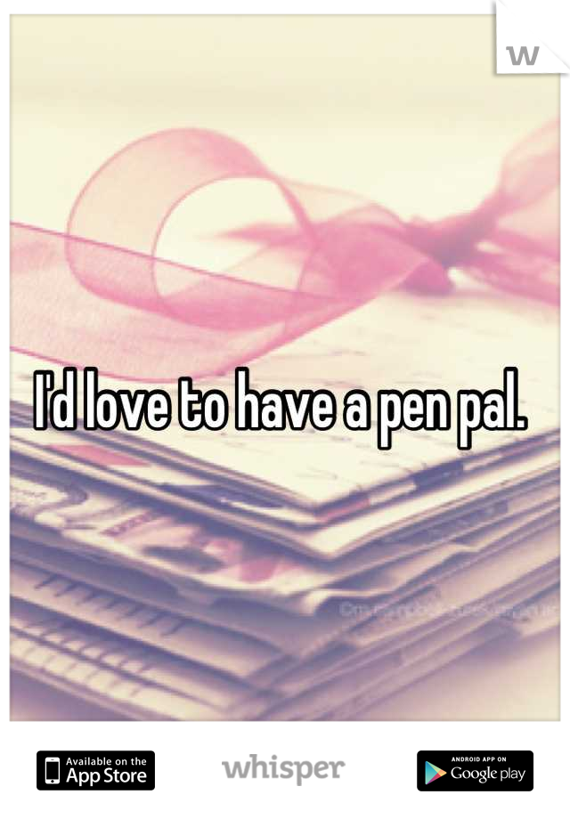 I'd love to have a pen pal.