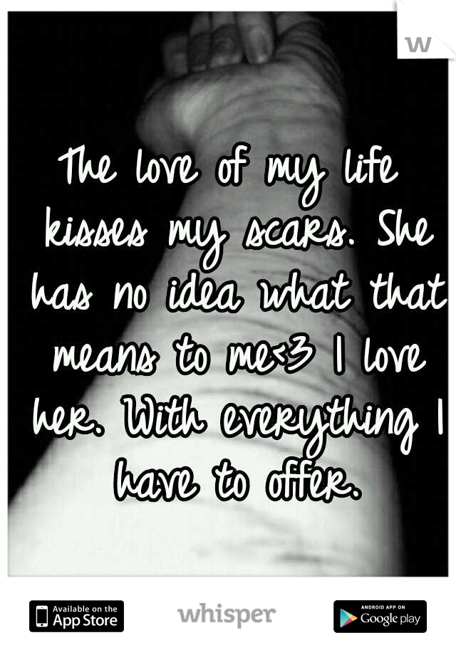 The love of my life kisses my scars. She has no idea what that means to me<3 I love her. With everything I have to offer.