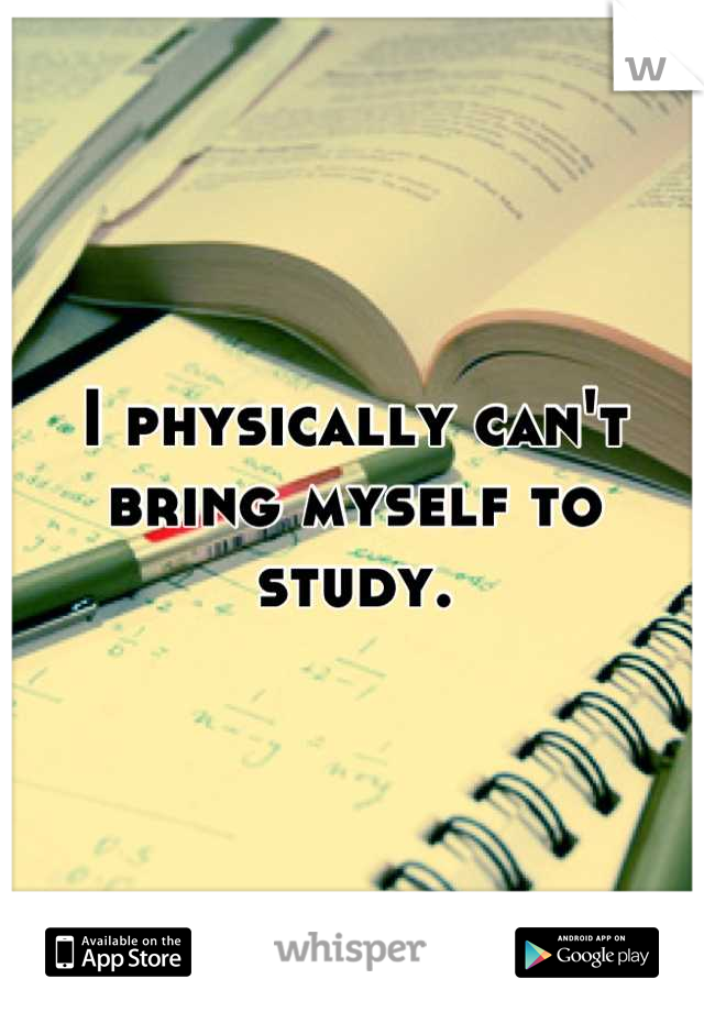 I physically can't bring myself to study.