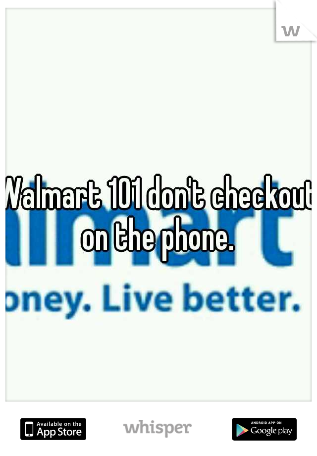 Walmart 101 don't checkout on the phone.