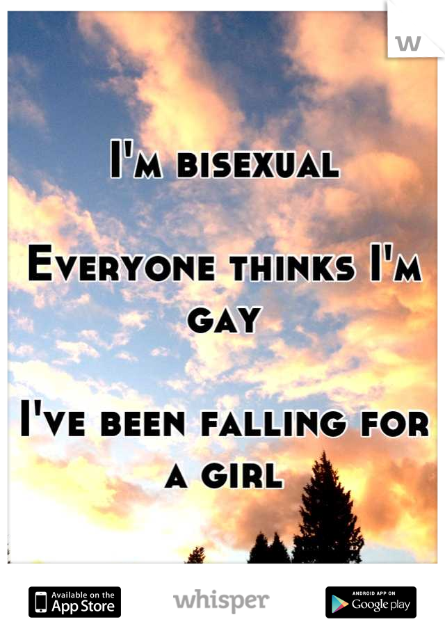 I'm bisexual  Everyone thinks I'm gay  I've been falling for a girl