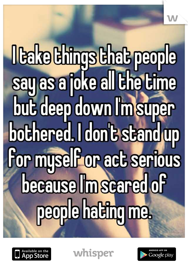 I take things that people say as a joke all the time but deep down I'm super bothered. I don't stand up for myself or act serious because I'm scared of people hating me.